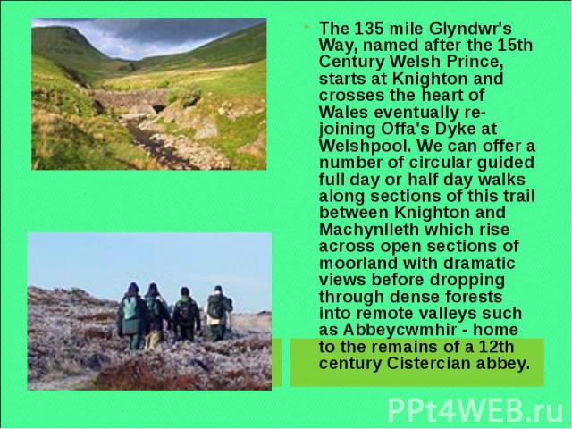 The 135 mile Glyndwr's Way, named after the 15th Century Welsh Prince, starts at Knighton and crosses the heart of Wales eventually re-joining Offa's Dyke at Welshpool. We can offer a number of circular guided full day or half day walks along sectio…