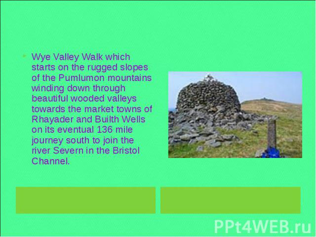 Wye Valley Walk which starts on the rugged slopes of the Pumlumon mountains winding down through beautiful wooded valleys towards the market towns of Rhayader and Builth Wells on its eventual 136 mile journey south to join the river Severn in the Br…