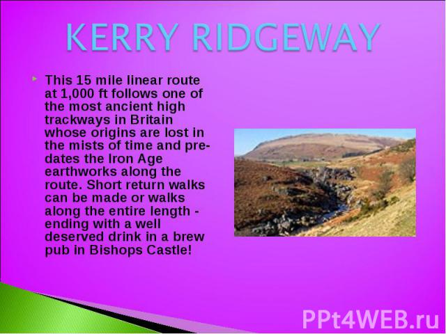 KERRY RIDGEWAY This 15 mile linear route at 1,000 ft follows one of the most ancient high trackways in Britain whose origins are lost in the mists of time and pre-dates the Iron Age earthworks along the route. Short return walks can be made or walks…