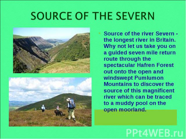 SOURCE OF THE SEVERN Source of the river Severn - the longest river in Britain. Why not let us take you on a guided seven mile return route through the spectacular Hafren Forest out onto the open and windswept Pumlumon Mountains to discover the sour…