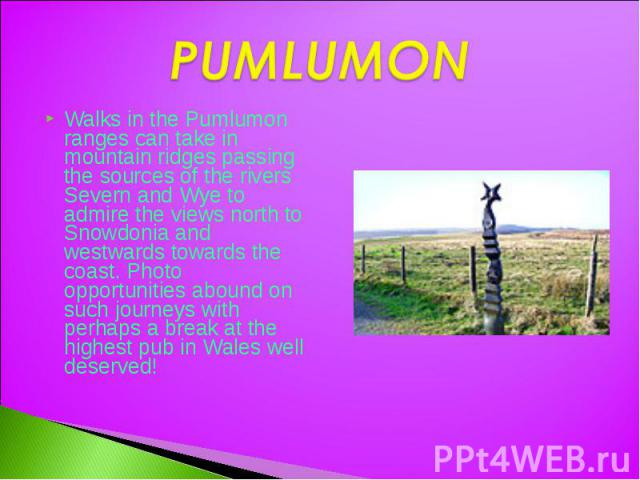 PUMLUMON Walks in the Pumlumon ranges can take in mountain ridges passing the sources of the rivers Severn and Wye to admire the views north to Snowdonia and westwards towards the coast. Photo opportunities abound on such journeys with perhaps a bre…