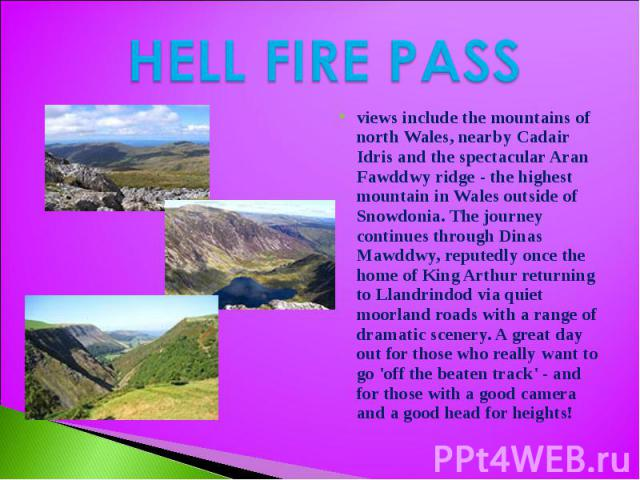HELL FIRE PASS views include the mountains of north Wales, nearby Cadair Idris and the spectacular Aran Fawddwy ridge - the highest mountain in Wales outside of Snowdonia. The journey continues through Dinas Mawddwy, reputedly once the home of King …
