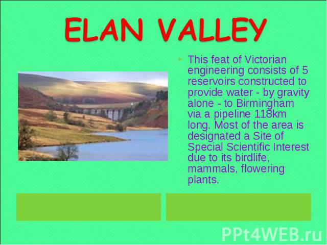 ELAN VALLEY This feat of Victorian engineering consists of 5 reservoirs constructed to provide water - by gravity alone - to Birmingham via a pipeline 118km long. Most of the area is designated a Site of Special Scientific Interest due to its birdli…