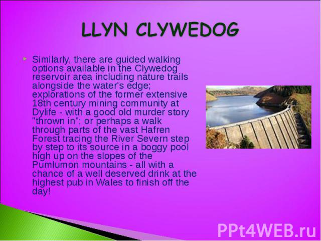 LLYN CLYWEDOG Similarly, there are guided walking options available in the Clywedog reservoir area including nature trails alongside the water's edge; explorations of the former extensive 18th century mining community at Dylife - with a good old mur…