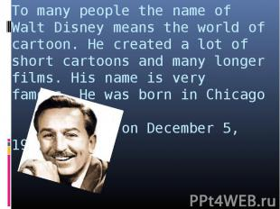 To many people the name of Walt Disney means the world of cartoon. He created a