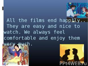 All the films end happily.. They are easy and nice to watch. We always feel comf