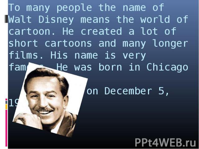 To many people the name of Walt Disney means the world of cartoon. He created a lot of short cartoons and many longer films. His name is very famous. He was born in Chicago on December 5, 1901.
