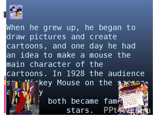 When he grew up, he began to draw pictures and create cartoons, and one day he had an idea to make a mouse the main character of the cartoons. In 1928 the audience saw Mickey Mouse on the screen and they both became famous stars.