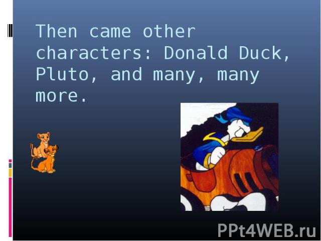 Then came other characters: Donald Duck, Pluto, and many, many more.