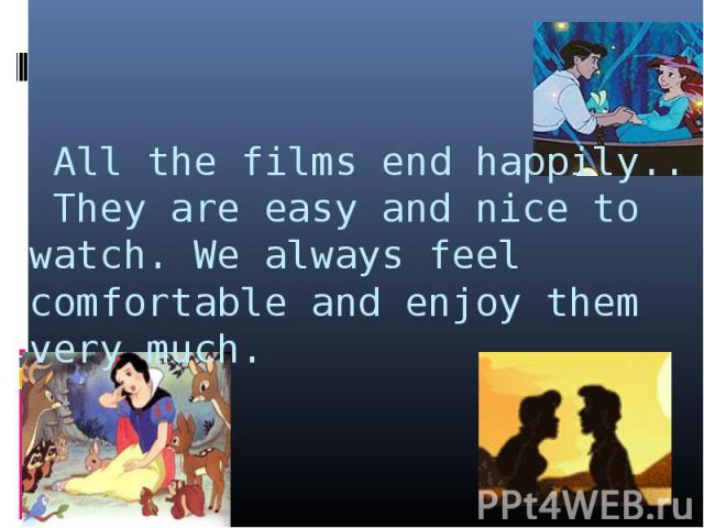 All the films end happily.. They are easy and nice to watch. We always feel comfortable and enjoy them very much.