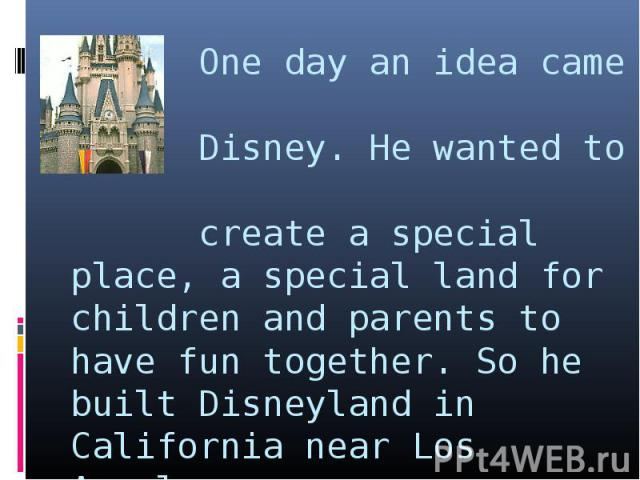 One day an idea came to Disney. He wanted to create a special place, a special land for children and parents to have fun together. So he built Disneyland in California near Los Angeles.