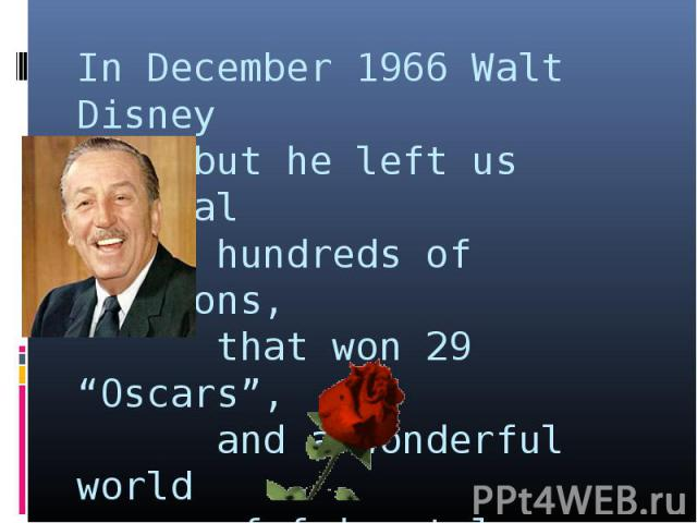 """In December 1966 Walt Disney died but he left us several hundreds of cartoons, that won 29 """"Oscars"""", and a wonderful world of fairy tales."""