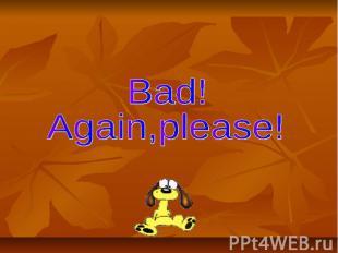 Bad! Again,please!