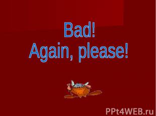 Bad! Again, please!