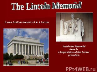 The Lincoln Memorial It was built in honour of A. Lincoln. Inside the Memorial t