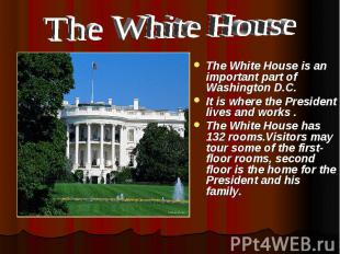 The White House The White House is an important part of Washington D.C. It is wh