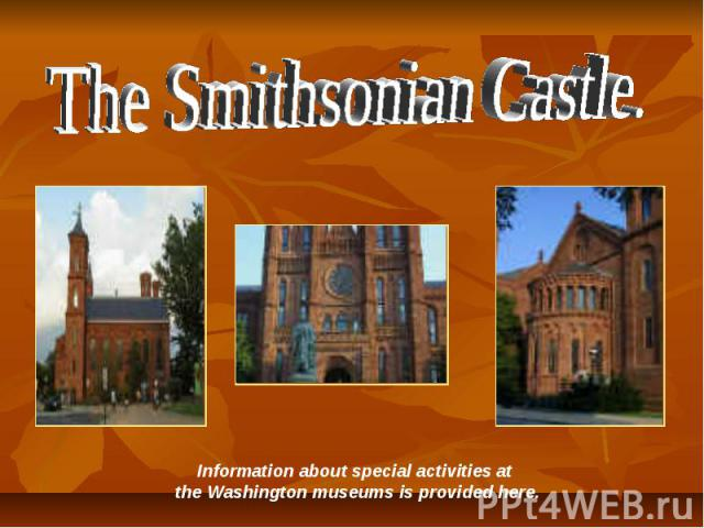 The Smithsonian Castle. Information about special activities at the Washington museums is provided here.