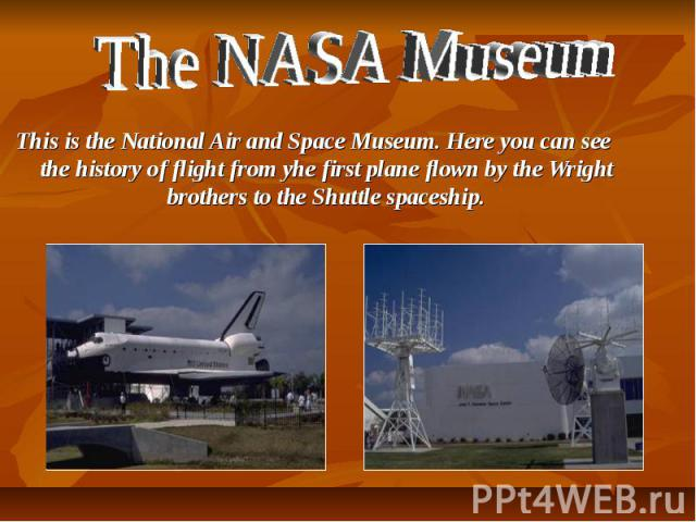 The NASA Museum This is the National Air and Space Museum. Here you can see the history of flight from yhe first plane flown by the Wright brothers to the Shuttle spaceship.