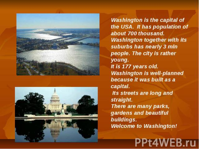 Washington is the capital of the USA. It has population of about 700 thousand. Washington together with its suburbs has nearly 3 mln people. The city is rather young. It is 177 years old. Washington is well-planned because it was built as a capital.…