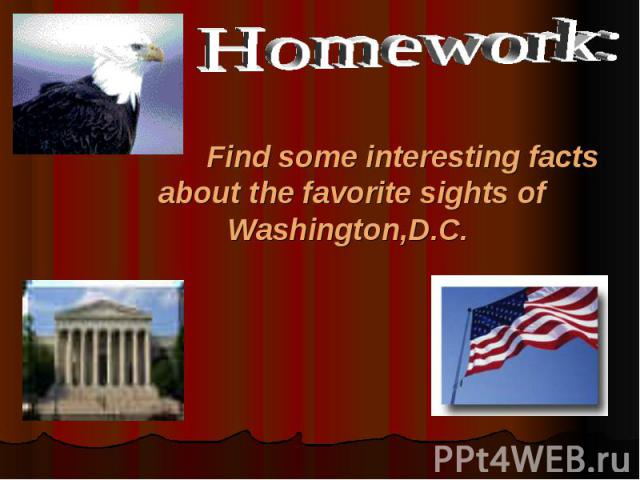 Homework: Find some interesting facts about the favorite sights of Washington,D.C.