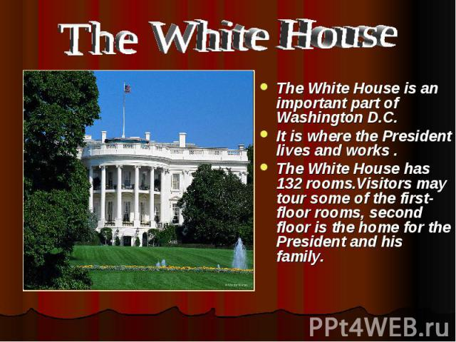 The White House The White House is an important part of Washington D.C. It is where the President lives and works . The White House has 132 rooms.Visitors may tour some of the first-floor rooms, second floor is the home for the President and his family.