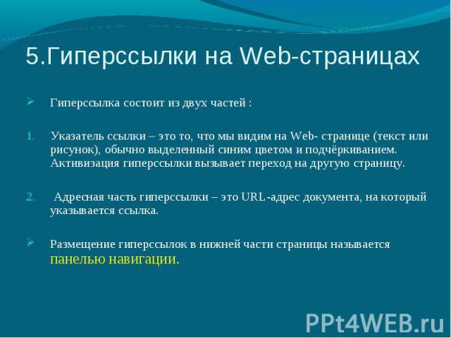 5.Гиперссылки на Web-страницах Гиперссылка состоит из двух частей : Указатель ссылки – это то, что мы видим на Web- странице (текст или рисунок), обычно выделенный синим цветом и подчёркиванием. Активизация гиперссылки вызывает переход на другую стр…