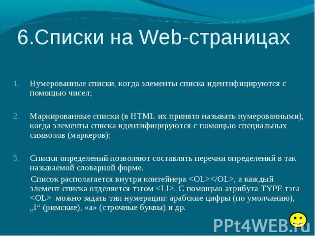 6.Списки на Web-страницах Нумерованные списки, когда элементы списка идентифицируются с помощью чисел; Маркированные списки (в HTML их принято называть нумерованными), когда элементы списка идентифицируются с помощью специальных символов (маркеров);…