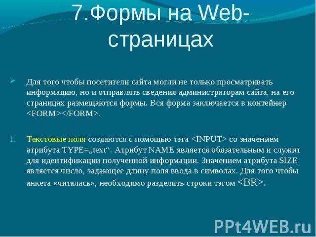 7.Формы на Web-страницах Для того чтобы посетители сайта могли не только просматривать информацию, но и отправлять сведения администраторам сайта, на его страницах размещаются формы. Вся форма заключается в контейнер . Текстовые поля создаются с пом…