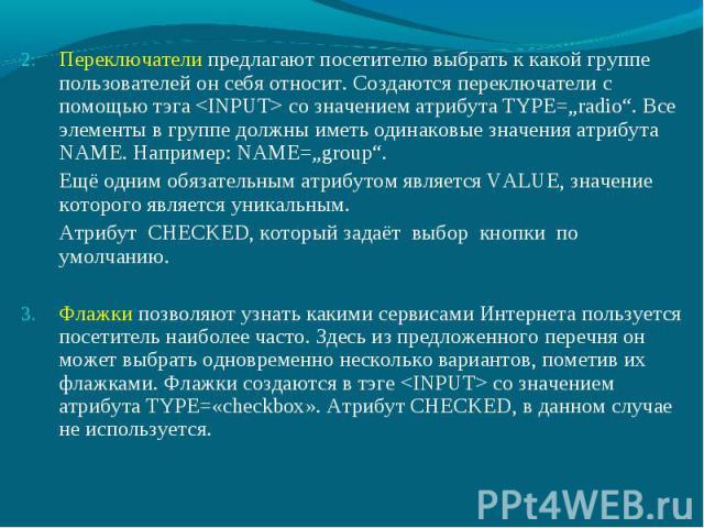 """Переключатели предлагают посетителю выбрать к какой группе пользователей он себя относит. Создаются переключатели с помощью тэга со значением атрибута TYPE=""""radio"""". Все элементы в группе должны иметь одинаковые значения атрибута NAME. Например: NAME…"""