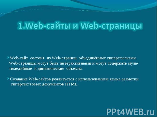 1.Web-сайты и Web-страницы Web-сайт состоит из Web-страниц, объединённых гиперссылками. Web-страницы могут быть интерактивными и могут содержать муль- тимедийные и динамические объекты. Создание Web-сайтов реализуется с использованием языка разметки…