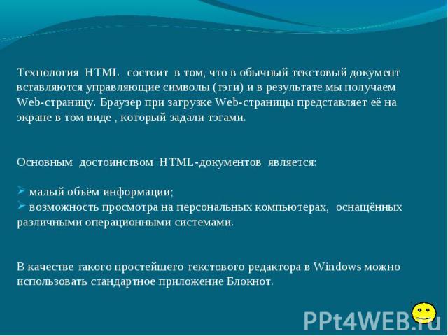 Технология HTML состоит в том, что в обычный текстовый документ вставляются управляющие символы (тэги) и в результате мы получаем Web-страницу. Браузер при загрузке Web-страницы представляет её на экране в том виде , который задали тэгами. Основным …