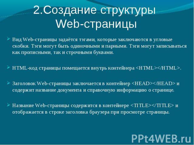 2.Создание структуры Web-страницы Вид Web-страницы задаётся тэгами, которые заключаются в угловые скобки. Тэги могут быть одиночными и парными. Тэги могут записываться как прописными, так и строчными буквами. HTML-код страницы помещается внутрь конт…