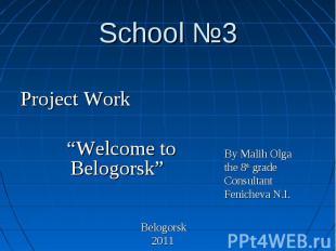 "School №3 Project Work ""Welcome to Belogorsk"" Belogorsk 2011 By Malih Olga the 8"