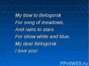 My bow to Belogorsk For song of meadows, And rains to stars For show white and b