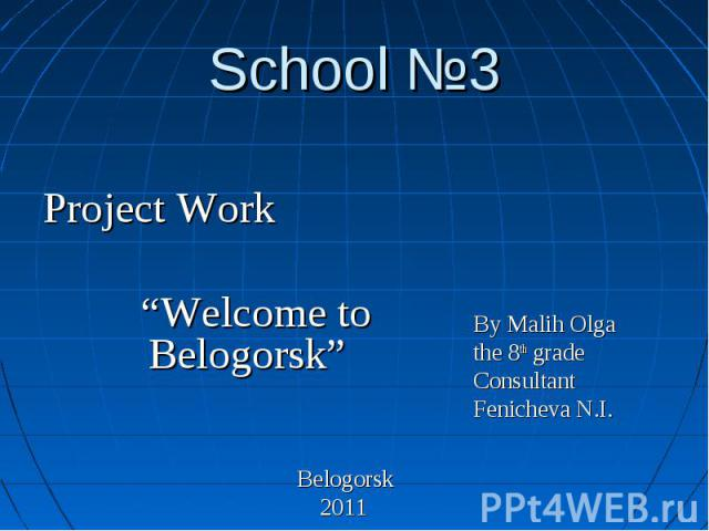 """School №3 Project Work """"Welcome to Belogorsk"""" Belogorsk 2011 By Malih Olga the 8th grade Consultant Fenicheva N.I."""