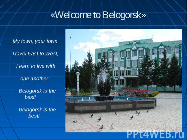 «Welcome to Belogorsk» My town, your town Travel East to West, Learn to live with one another. Belogorsk is the best! Belogorsk is the best!