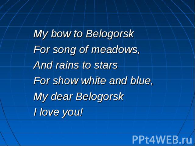 My bow to Belogorsk For song of meadows, And rains to stars For show white and blue, My dear Belogorsk I love you!