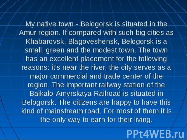 My native town - Belogorsk is situated in the Amur region. If compared with such big cities as Khabarovsk, Blagoveshensk, Belogorsk is a small, green and the modest town. The town has an excellent placement for the following reasons: it's near the r…