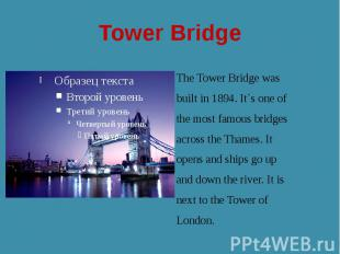 Tower Bridge The Tower Bridge was built in 1894. It`s one of the most famous bri