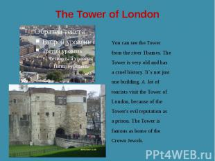 The Tower of London You can see the Tower from the river Thames. The Tower is ve