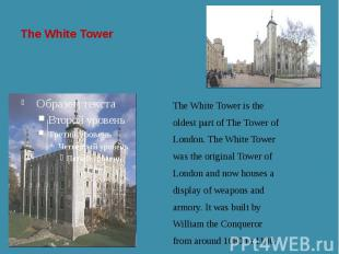 The White Tower The White Tower is the oldest part of The Tower of London. The W