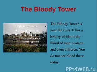 The Bloody Tower The Bloody Tower is near the river. It has a history of blood-t