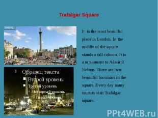 Trafalgar Square It is the most beautiful place in London. In the middle of the