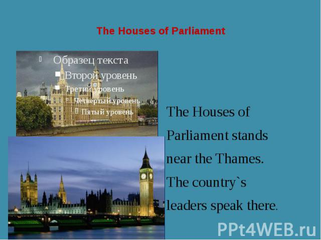 The Houses of Parliament The Houses of Parliament stands near the Thames. The country`s leaders speak there.