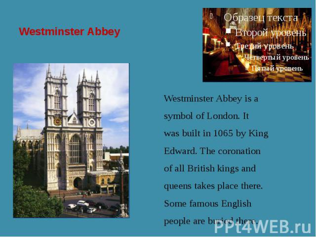 Westminster Abbey Westminster Abbey is a symbol of London. It was built in 1065 by King Edward. The coronation of all British kings and queens takes place there. Some famous English people are buried there.