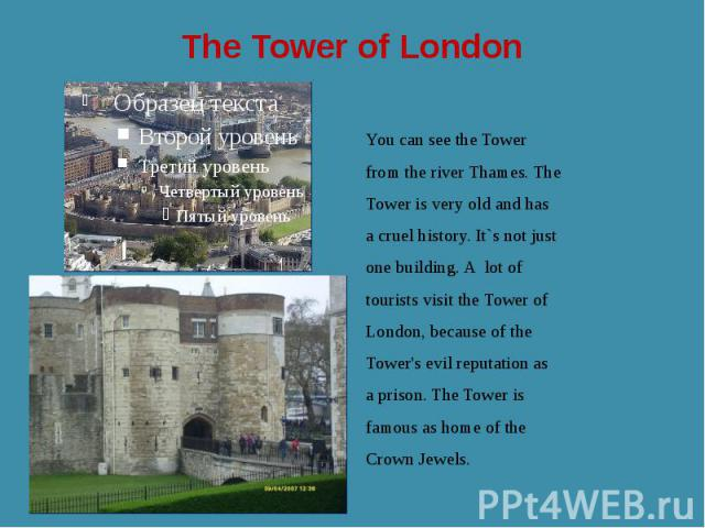 The Tower of London You can see the Tower from the river Thames. The Tower is very old and has a cruel history. It`s not just one building. A lot of tourists visit the Tower of London, because of the Tower's evil reputation as a prison. The Tower is…