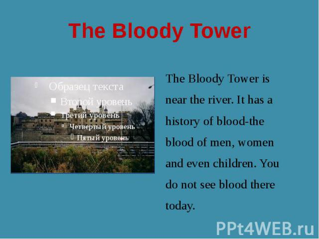 The Bloody Tower The Bloody Tower is near the river. It has a history of blood-the blood of men, women and even children. You do not see blood there today.