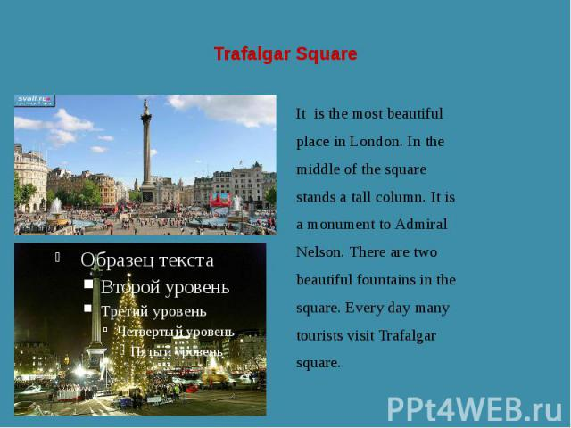 Trafalgar Square It is the most beautiful place in London. In the middle of the square stands a tall column. It is a monument to Admiral Nelson. There are two beautiful fountains in the square. Every day many tourists visit Trafalgar square.