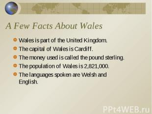 A Few Facts About Wales Wales is part of the United Kingdom. The capital of Wale