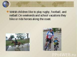 Welsh children like to play rugby, football, and netball.On weekends and school